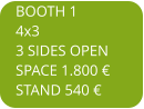 BOOTH 1 4x3 3 SIDES OPEN SPACE 1.800 € STAND 540 €