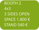 BOOTH 2 4x3 3 SIDES OPEN SPACE 1.800 € STAND 540 €